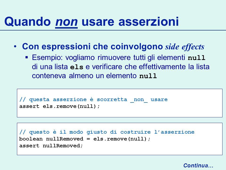 // questa asserzione è scorretta _non_ usare assert els.remove(null); Quando non usare asserzioni Con espressioni che coinvolgono side effects Esempio: vogliamo rimuovere tutti gli elementi null di una lista els e verificare che effettivamente la lista conteneva almeno un elemento null Continua… // questo è il modo giusto di costruire lasserzione boolean nullRemoved = els.remove(null); assert nullRemoved;