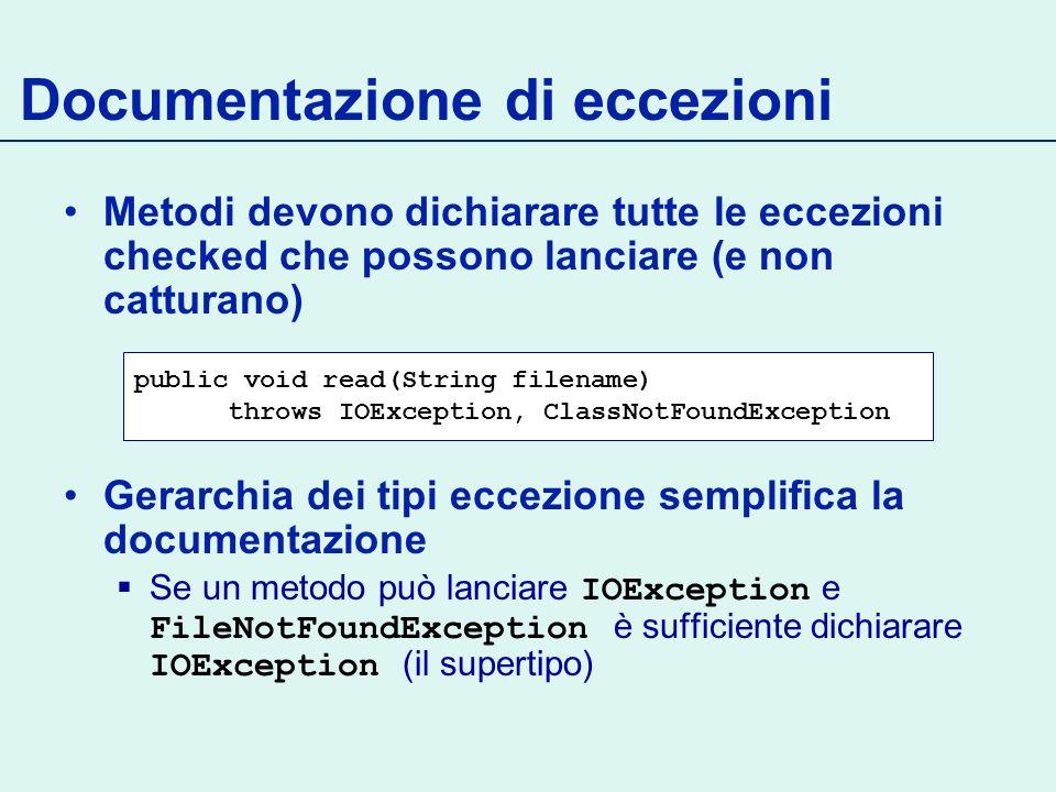 Documentazione di eccezioni Metodi devono dichiarare tutte le eccezioni checked che possono lanciare (e non catturano) Gerarchia dei tipi eccezione semplifica la documentazione Se un metodo può lanciare IOException e FileNotFoundException è sufficiente dichiarare IOException (il supertipo) public void read(String filename) throws IOException, ClassNotFoundException