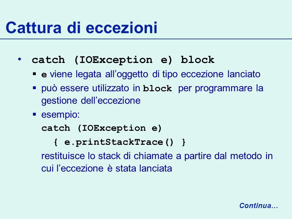 Cattura di eccezioni catch (IOException e) block e viene legata alloggetto di tipo eccezione lanciato può essere utilizzato in block per programmare la gestione delleccezione esempio: catch (IOException e) { e.printStackTrace() } restituisce lo stack di chiamate a partire dal metodo in cui leccezione è stata lanciata Continua…