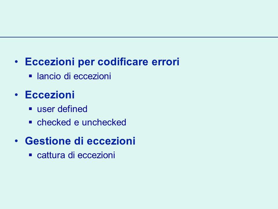 Eccezioni per codificare errori lancio di eccezioni Eccezioni user defined checked e unchecked Gestione di eccezioni cattura di eccezioni