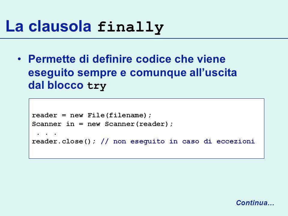 La clausola finally Permette di definire codice che viene eseguito sempre e comunque alluscita dal blocco try reader = new File(filename); Scanner in = new Scanner(reader);...