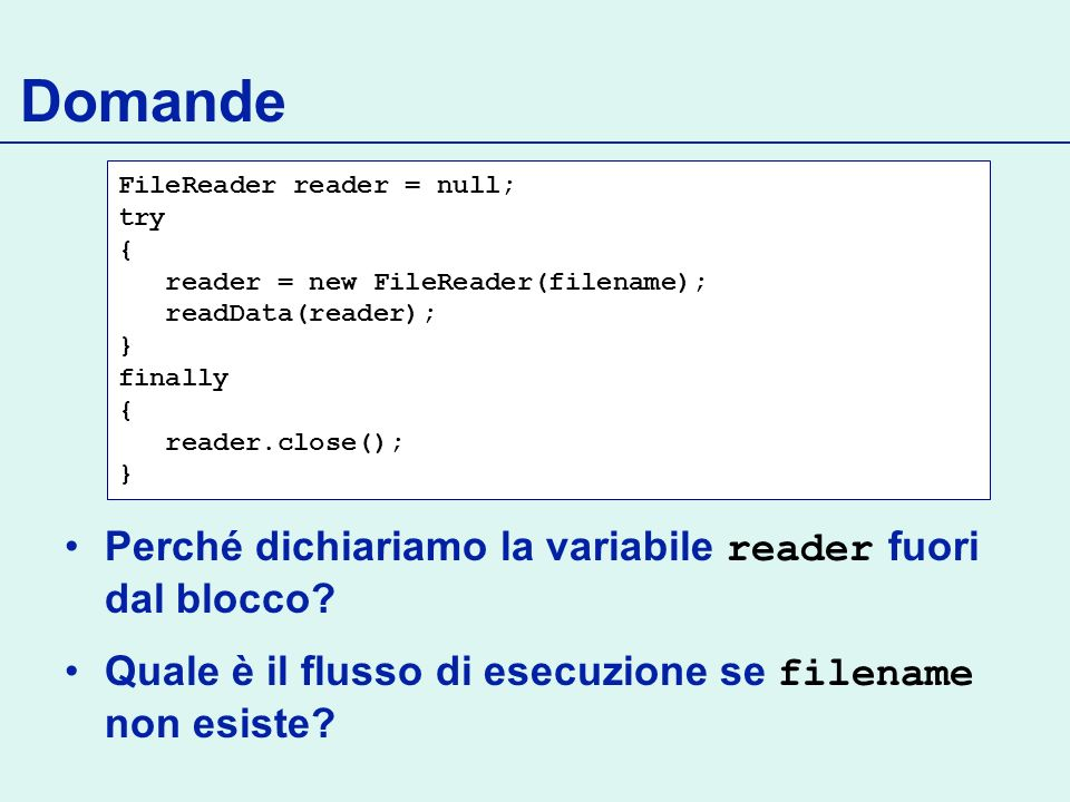 Domande FileReader reader = null; try { reader = new FileReader(filename); readData(reader); } finally { reader.close(); } Perché dichiariamo la varia