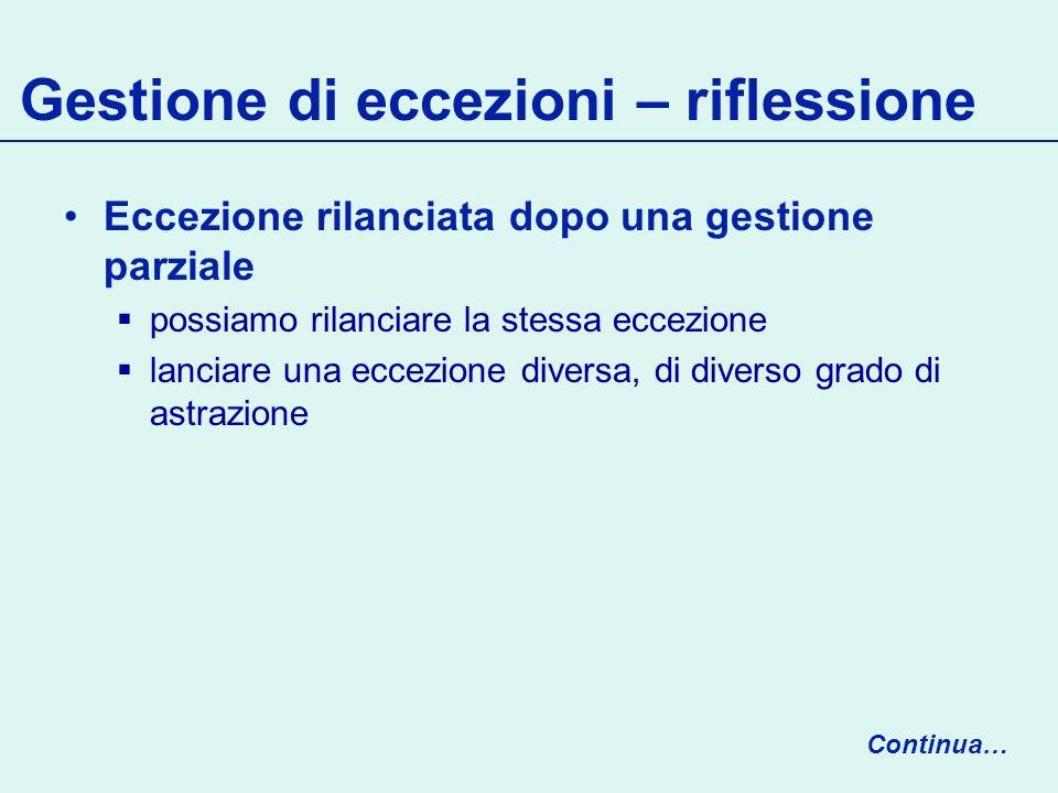 Gestione di eccezioni – riflessione Eccezione rilanciata dopo una gestione parziale possiamo rilanciare la stessa eccezione lanciare una eccezione diversa, di diverso grado di astrazione Continua…