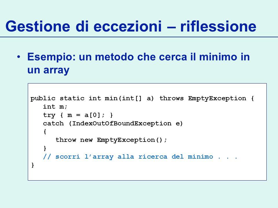 Gestione di eccezioni – riflessione Esempio: un metodo che cerca il minimo in un array public static int min(int[] a) throws EmptyException { int m; try { m = a[0]; } catch (IndexOutOfBoundException e) { throw new EmptyException(); } // scorri larray alla ricerca del minimo...