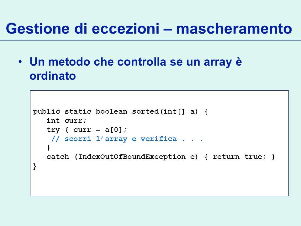 Gestione di eccezioni – mascheramento Un metodo che controlla se un array è ordinato public static boolean sorted(int[] a) { int curr; try { curr = a[0]; // scorri larray e verifica...