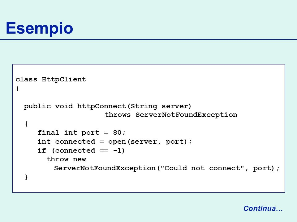 Esempio class HttpClient { public void httpConnect(String server) throws ServerNotFoundException { final int port = 80; int connected = open(server, p