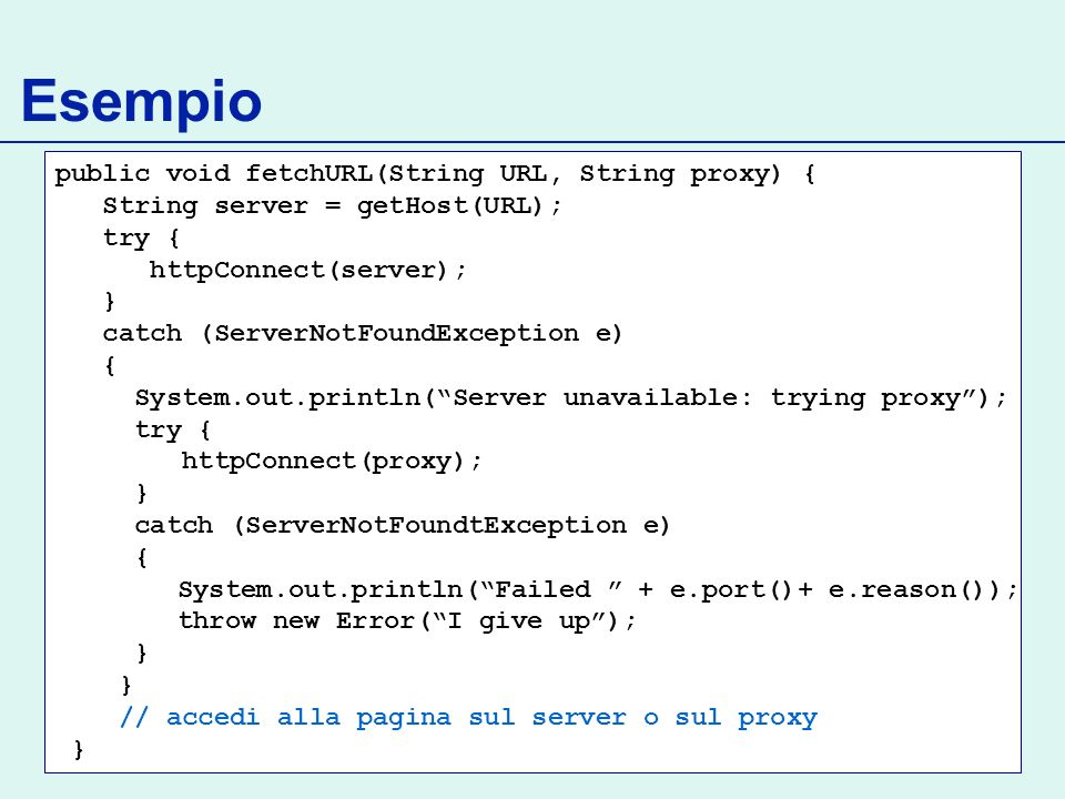 Esempio public void fetchURL(String URL, String proxy) { String server = getHost(URL); try { httpConnect(server); } catch (ServerNotFoundException e)