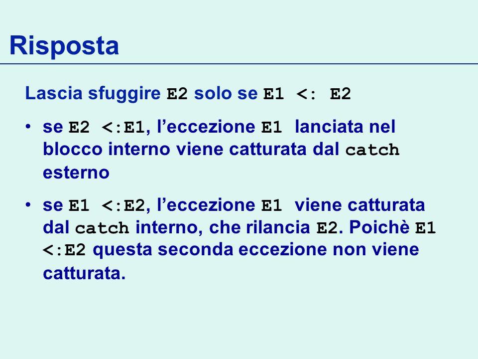 Lascia sfuggire E2 solo se E1 <: E2 se E2 <:E1, leccezione E1 lanciata nel blocco interno viene catturata dal catch esterno se E1 <:E2, leccezione E1 viene catturata dal catch interno, che rilancia E2.