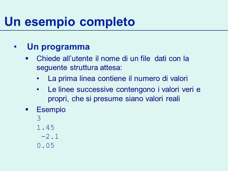 Un esempio completo Un programma Chiede allutente il nome di un file dati con la seguente struttura attesa: La prima linea contiene il numero di valori Le linee successive contengono i valori veri e propri, che si presume siano valori reali Esempio 3 1.45 -2.1 0.05