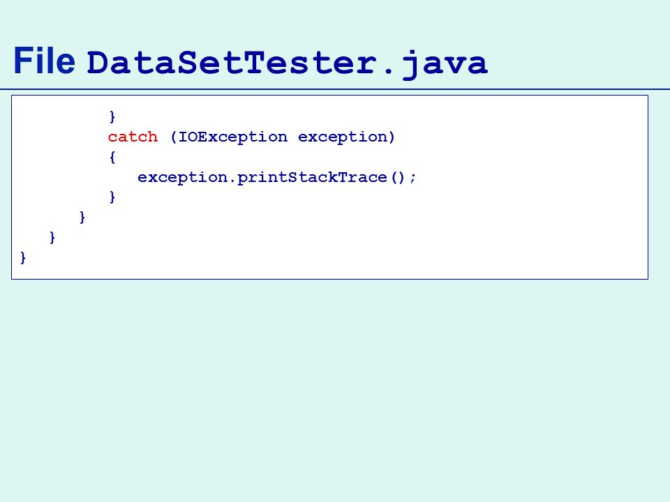 File DataSetTester.java } catch (IOException exception) { exception.printStackTrace(); }