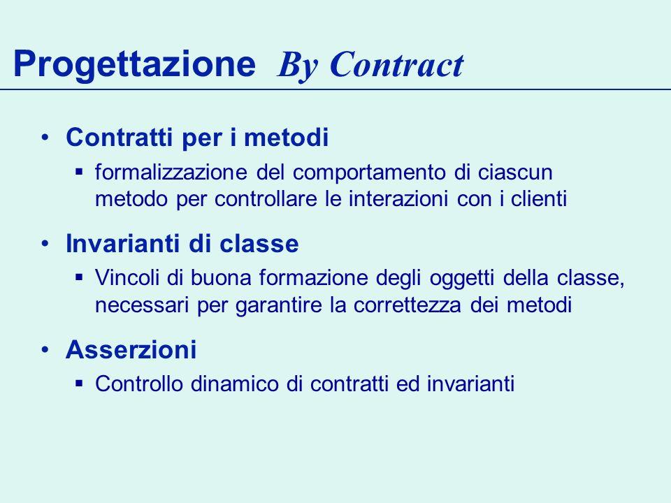 Progettazione By Contract Contratti per i metodi formalizzazione del comportamento di ciascun metodo per controllare le interazioni con i clienti Invarianti di classe Vincoli di buona formazione degli oggetti della classe, necessari per garantire la correttezza dei metodi Asserzioni Controllo dinamico di contratti ed invarianti