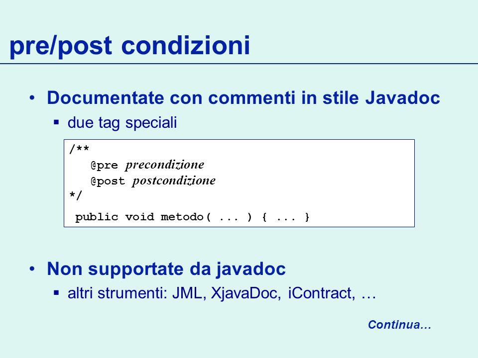 Documentate con commenti in stile Javadoc due tag speciali Non supportate da javadoc altri strumenti: JML, XjavaDoc, iContract, … pre/post condizioni /** @pre precondizione @post postcondizione */ public void metodo(...