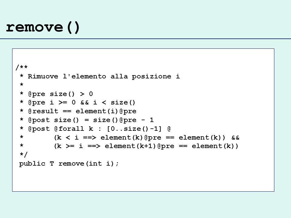 remove() /** * Rimuove l elemento alla posizione i * * @pre size() > 0 * @pre i >= 0 && i < size() * @result == element(i)@pre * @post size() = size()@pre - 1 * @post @forall k : [0..size()-1] @ * (k element(k)@pre == element(k)) && * (k >= i ==> element(k+1)@pre == element(k)) */ public T remove(int i);