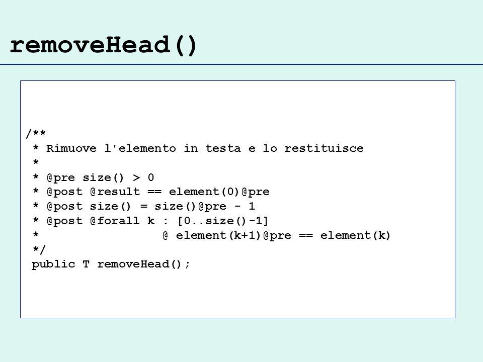 removeHead() /** * Rimuove l elemento in testa e lo restituisce * * @pre size() > 0 * @post @result == element(0)@pre * @post size() = size()@pre - 1 * @post @forall k : [0..size()-1] * @ element(k+1)@pre == element(k) */ public T removeHead();