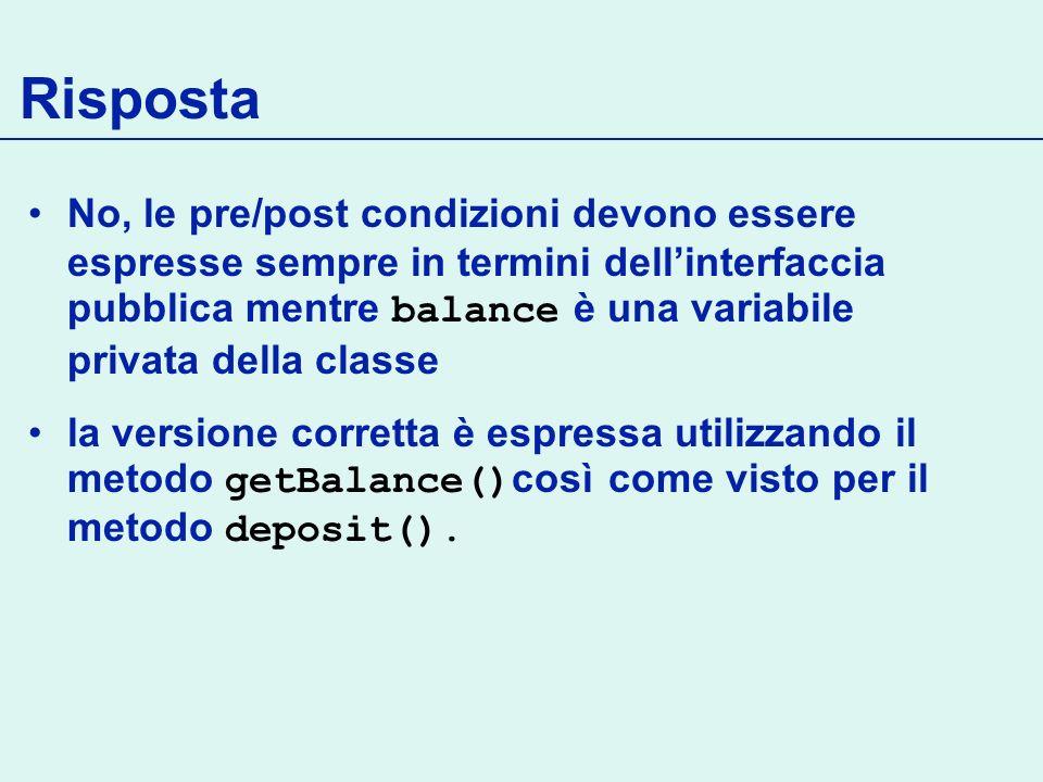 Risposta No, le pre/post condizioni devono essere espresse sempre in termini dellinterfaccia pubblica mentre balance è una variabile privata della classe la versione corretta è espressa utilizzando il metodo getBalance() così come visto per il metodo deposit().
