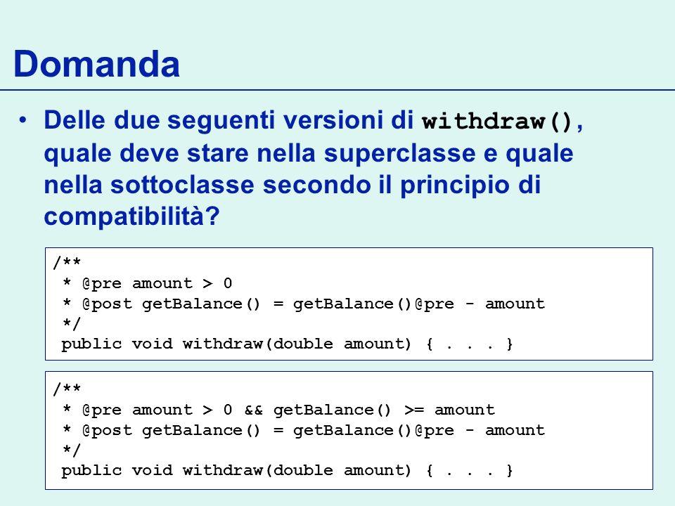 Domanda Delle due seguenti versioni di withdraw(), quale deve stare nella superclasse e quale nella sottoclasse secondo il principio di compatibilità.