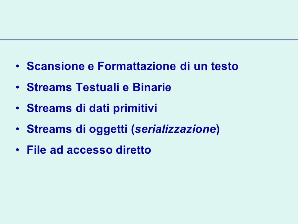 Streams Binarie Continua… Le classi InputStream, OutputStream forniscono i metodi base per linput/output InputStream.read() restituisce il prossimo carattere, come intero -1 se non esiste un nuovo carattere (end of file) OutputStream.write(byte b) scrive b sullo stream