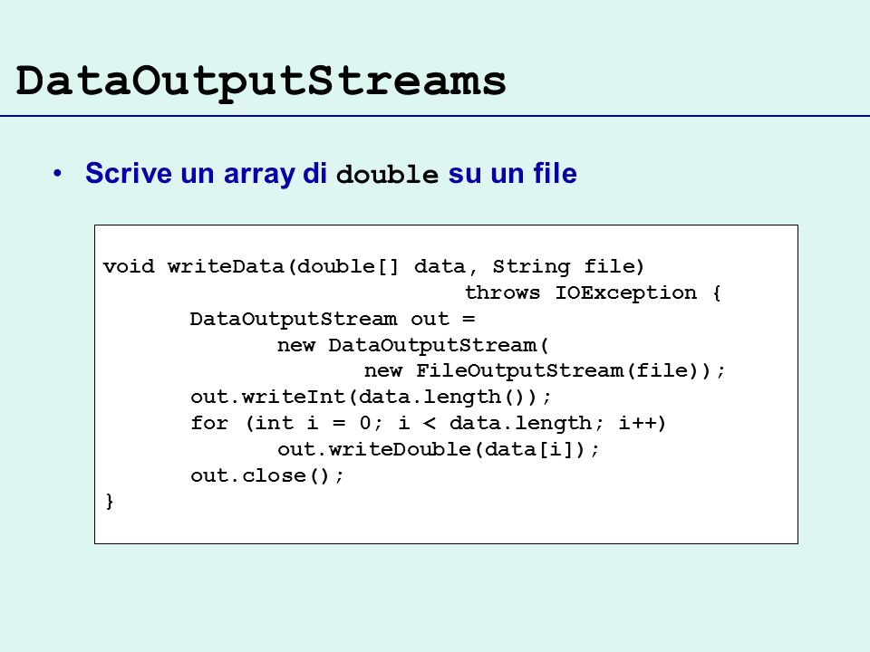 DataOutputStreams Scrive un array di double su un file void writeData(double[] data, String file) throws IOException { DataOutputStream out = new Data