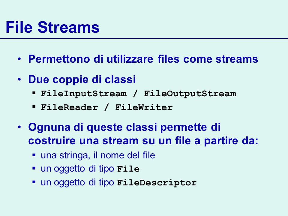 File Streams Permettono di utilizzare files come streams Due coppie di classi FileInputStream / FileOutputStream FileReader / FileWriter Ognuna di que