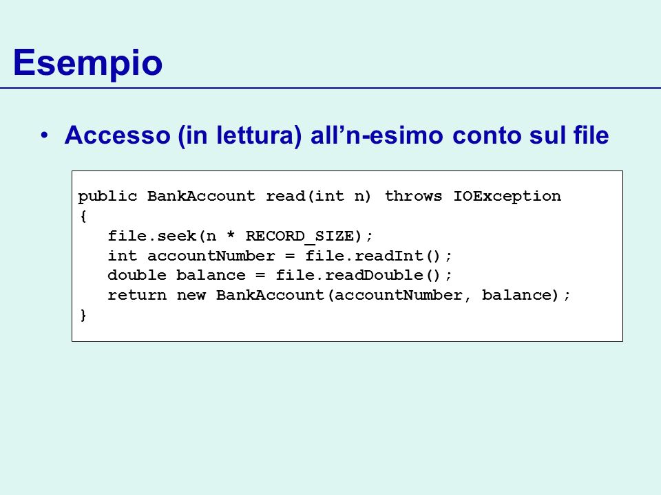 Esempio Accesso (in lettura) alln-esimo conto sul file public BankAccount read(int n) throws IOException { file.seek(n * RECORD_SIZE); int accountNumb