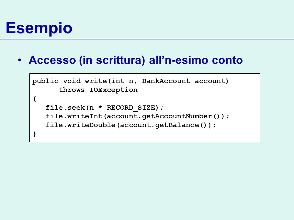 Esempio Accesso (in scrittura) alln-esimo conto public void write(int n, BankAccount account) throws IOException { file.seek(n * RECORD_SIZE); file.wr