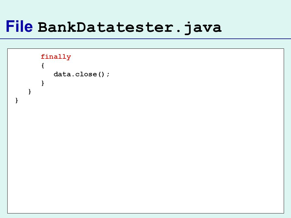 File BankDatatester.java finally { data.close(); }