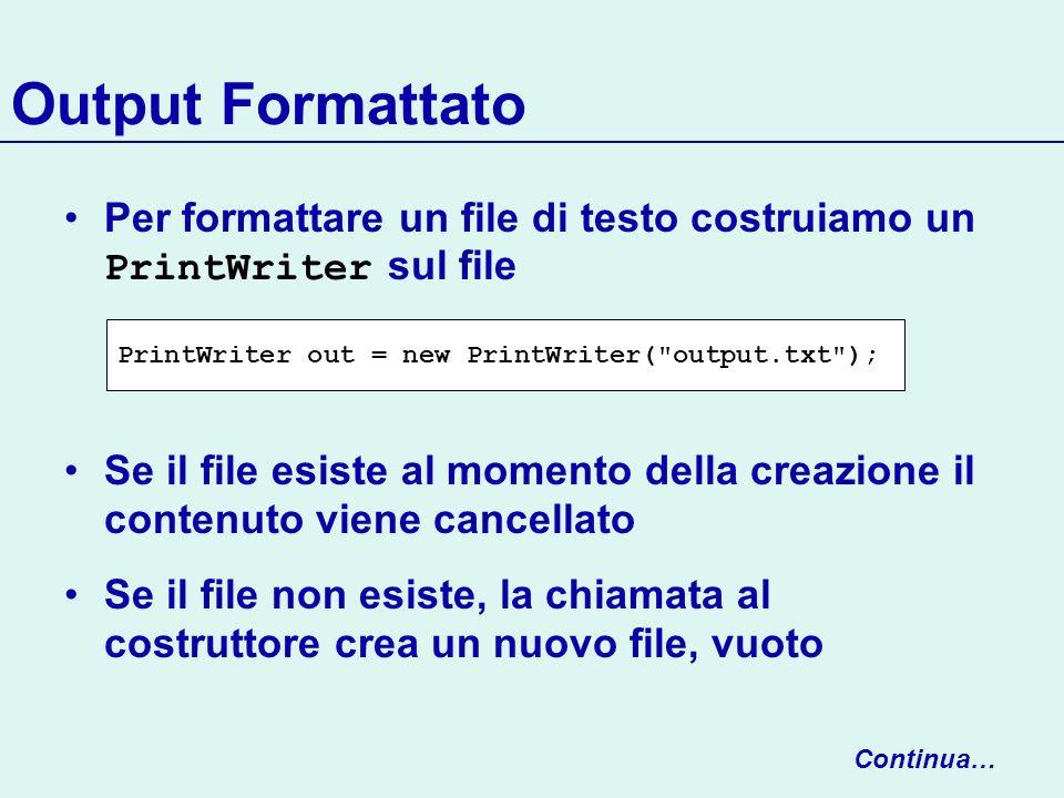 Output Formattato Utilizziamo print e println per scrivere con PrintWriter : File aperti (in scrittura) devono essere sempre chiusi Altrimenti non abbiamo garanzie che loutput sia effettuato out.println(29.95); out.println(new Rectangle(5, 10, 15, 25)); out.println( Hello, World! ); out.close(); Continua…