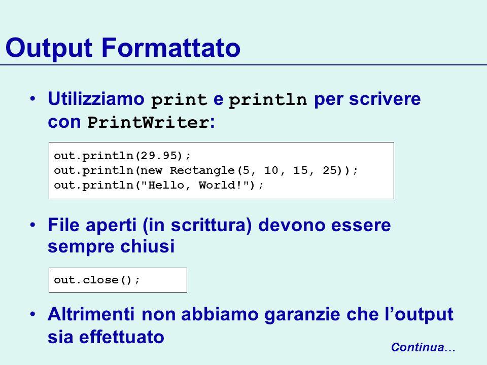 Streams di Testo Continua… Le classi Reader, Writer forniscono i metodi base per linput/output Reader.read() restituisce il prossimo carattere, come intero -1 se non esiste un nuovo carattere (nd of file) si blocca in attesa di input da tastiera Reader reader = new FileReader(input.txt); int next = reader.read(); char c; if (next != -1) c = (char) next;
