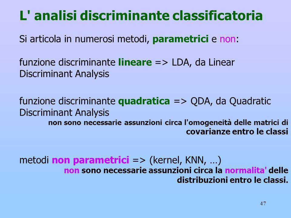 47 L' analisi discriminante classificatoria Si articola in numerosi metodi, parametrici e non: funzione discriminante lineare => LDA, da Linear Discri