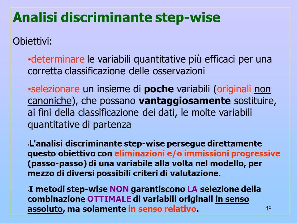 49 Analisi discriminante step-wise Obiettivi: determinare le variabili quantitative più efficaci per una corretta classificazione delle osservazioni s