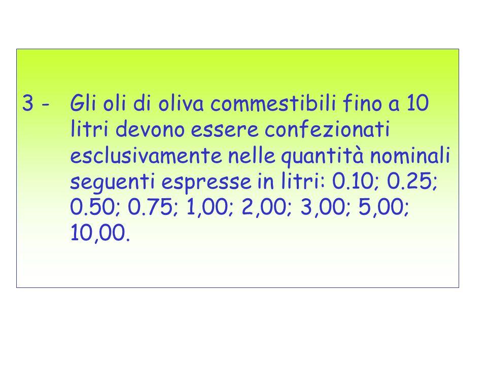 3 - Gli oli di oliva commestibili fino a 10 litri devono essere confezionati esclusivamente nelle quantità nominali seguenti espresse in litri: 0.10;