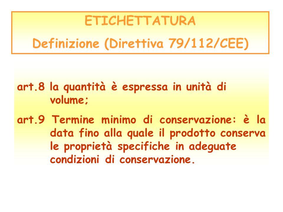 ETICHETTATURA Definizione (Direttiva 79/112/CEE) art.8 la quantità è espressa in unità di volume; art.9 Termine minimo di conservazione: è la data fin