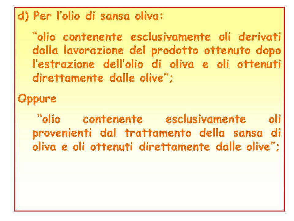 d) Per lolio di sansa oliva: olio contenente esclusivamente oli derivati dalla lavorazione del prodotto ottenuto dopo lestrazione dellolio di oliva e