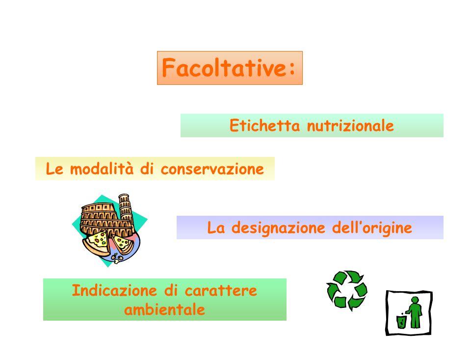 Etichetta nutrizionale Facoltative: Indicazione di carattere ambientale La designazione dellorigine Le modalità di conservazione
