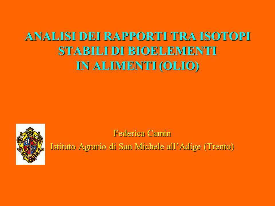 ANALISI DEI RAPPORTI TRA ISOTOPI STABILI DI BIOELEMENTI IN ALIMENTI (OLIO) Federica Camin Istituto Agrario di San Michele allAdige (Trento)