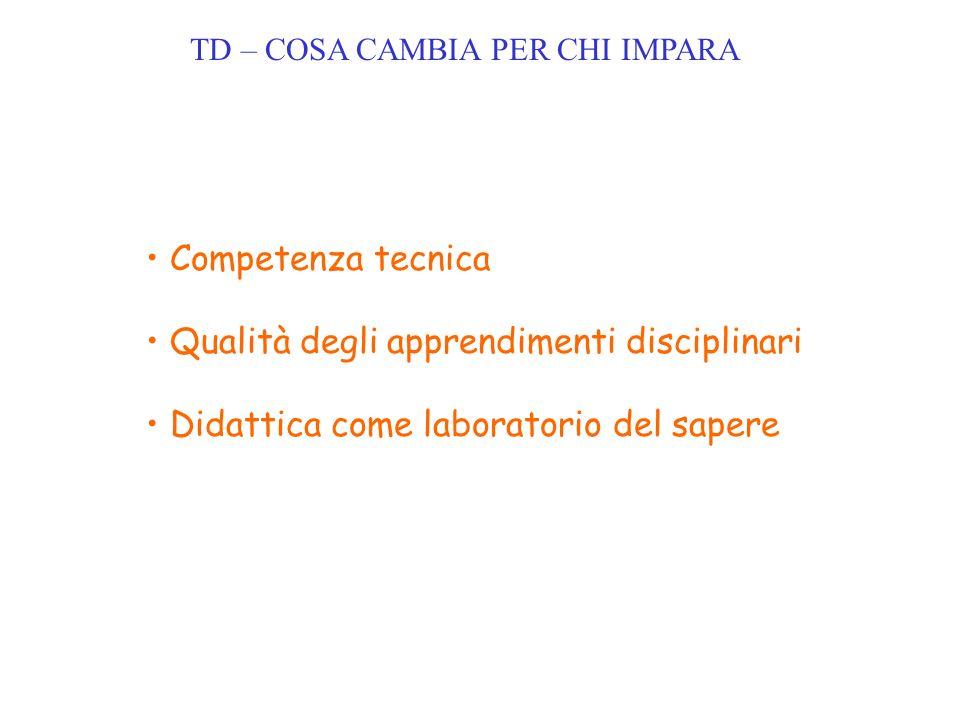 TD – COSA CAMBIA PER CHI IMPARA Competenza tecnica Qualità degli apprendimenti disciplinari Didattica come laboratorio del sapere