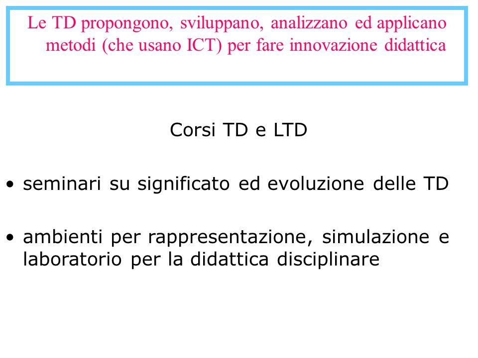 Le TD propongono, sviluppano, analizzano ed applicano metodi (che usano ICT) per fare innovazione didattica Corsi TD e LTD seminari su significato ed