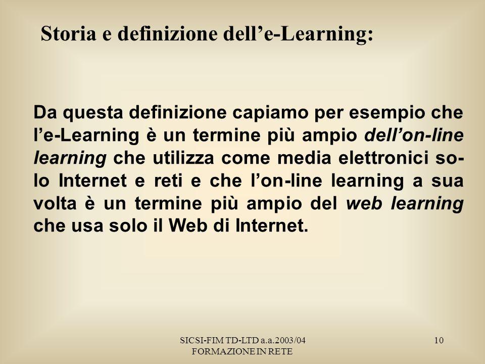 SICSI-FIM TD-LTD a.a.2003/04 FORMAZIONE IN RETE 10 Storia e definizione delle-Learning: Da questa definizione capiamo per esempio che le-Learning è un termine più ampio dellon-line learning che utilizza come media elettronici so- lo Internet e reti e che lon-line learning a sua volta è un termine più ampio del web learning che usa solo il Web di Internet.