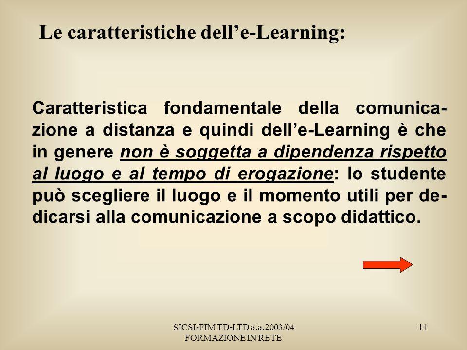 SICSI-FIM TD-LTD a.a.2003/04 FORMAZIONE IN RETE 11 Le caratteristiche delle-Learning: Caratteristica fondamentale della comunica- zione a distanza e quindi delle-Learning è che in genere non è soggetta a dipendenza rispetto al luogo e al tempo di erogazione: lo studente può scegliere il luogo e il momento utili per de- dicarsi alla comunicazione a scopo didattico.