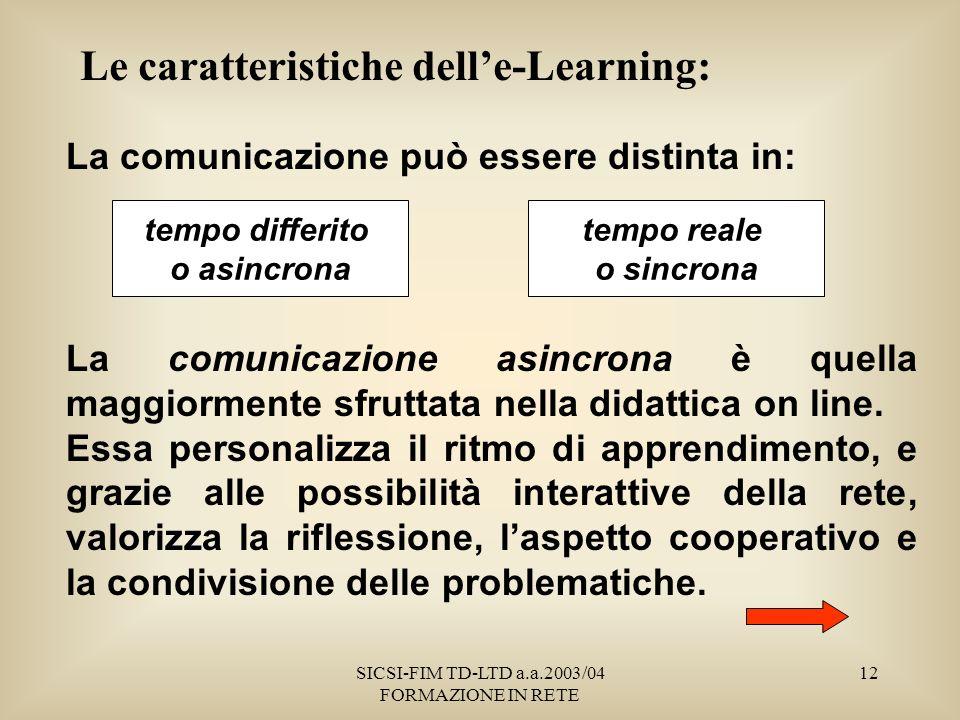 SICSI-FIM TD-LTD a.a.2003/04 FORMAZIONE IN RETE 12 Le caratteristiche delle-Learning: La comunicazione può essere distinta in: La comunicazione asincrona è quella maggiormente sfruttata nella didattica on line.
