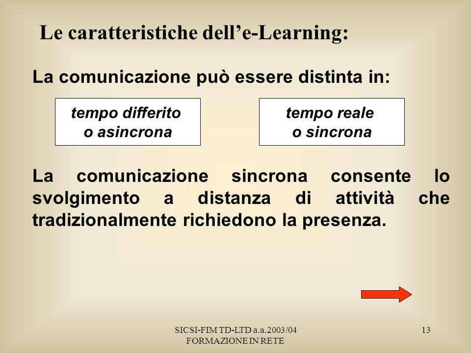 SICSI-FIM TD-LTD a.a.2003/04 FORMAZIONE IN RETE 13 Le caratteristiche delle-Learning: La comunicazione può essere distinta in: La comunicazione sincrona consente lo svolgimento a distanza di attività che tradizionalmente richiedono la presenza.