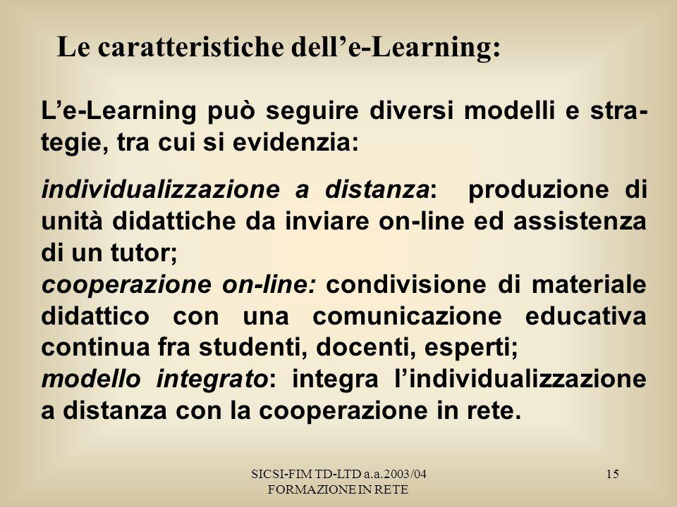SICSI-FIM TD-LTD a.a.2003/04 FORMAZIONE IN RETE 15 Le caratteristiche delle-Learning: Le-Learning può seguire diversi modelli e stra- tegie, tra cui si evidenzia: individualizzazione a distanza: produzione di unità didattiche da inviare on-line ed assistenza di un tutor; cooperazione on-line: condivisione di materiale didattico con una comunicazione educativa continua fra studenti, docenti, esperti; modello integrato: integra lindividualizzazione a distanza con la cooperazione in rete.