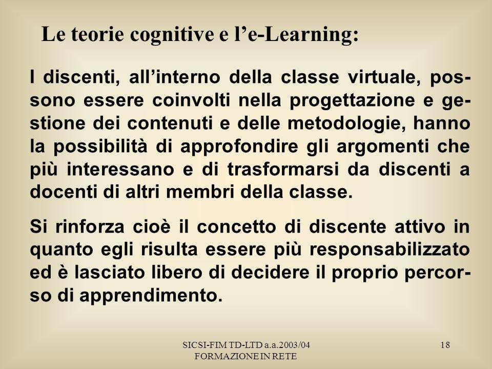 SICSI-FIM TD-LTD a.a.2003/04 FORMAZIONE IN RETE 18 Le teorie cognitive e le-Learning: I discenti, allinterno della classe virtuale, pos- sono essere coinvolti nella progettazione e ge- stione dei contenuti e delle metodologie, hanno la possibilità di approfondire gli argomenti che più interessano e di trasformarsi da discenti a docenti di altri membri della classe.