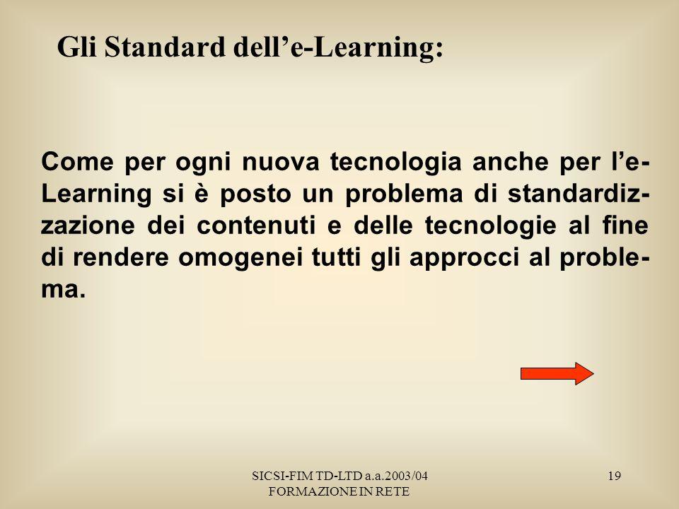 SICSI-FIM TD-LTD a.a.2003/04 FORMAZIONE IN RETE 19 Gli Standard delle-Learning: Come per ogni nuova tecnologia anche per le- Learning si è posto un problema di standardiz- zazione dei contenuti e delle tecnologie al fine di rendere omogenei tutti gli approcci al proble- ma.