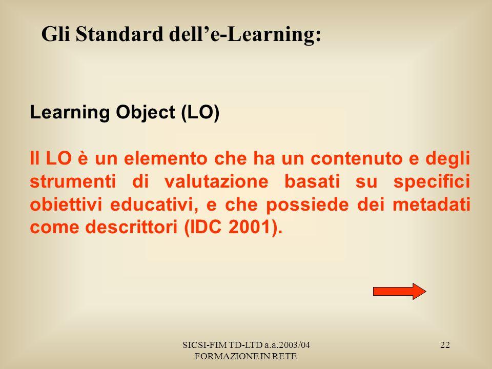 SICSI-FIM TD-LTD a.a.2003/04 FORMAZIONE IN RETE 22 Gli Standard delle-Learning: Learning Object (LO) Il LO è un elemento che ha un contenuto e degli strumenti di valutazione basati su specifici obiettivi educativi, e che possiede dei metadati come descrittori (IDC 2001).
