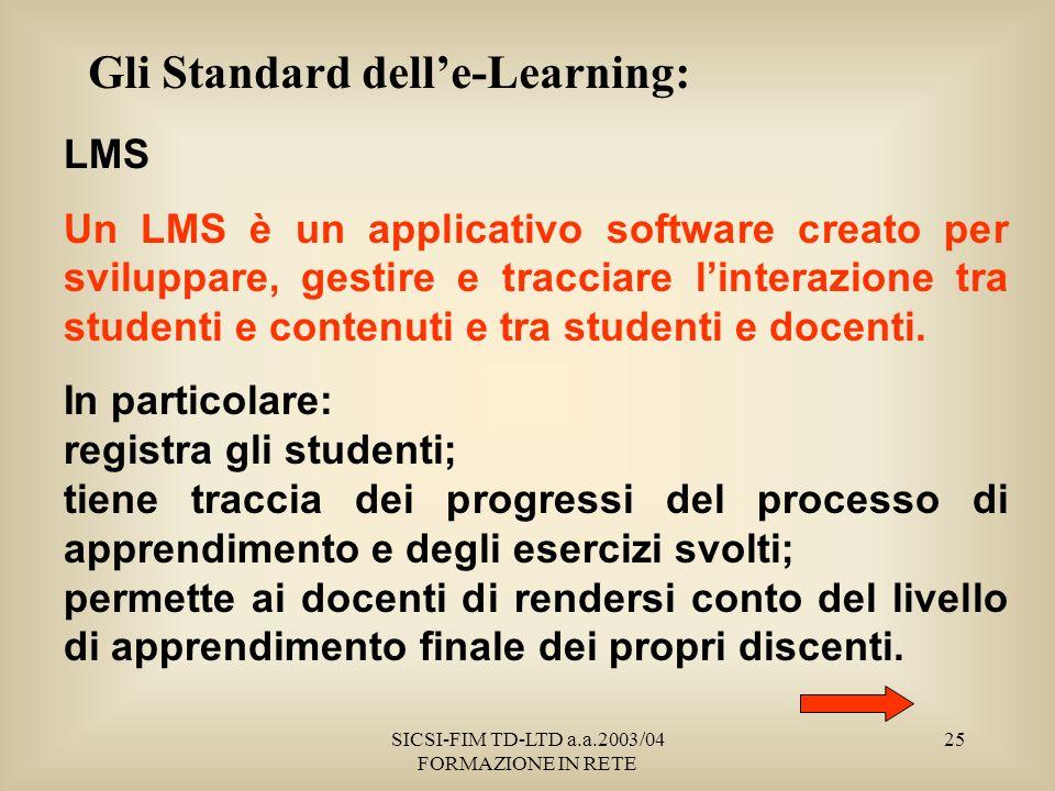 SICSI-FIM TD-LTD a.a.2003/04 FORMAZIONE IN RETE 25 Gli Standard delle-Learning: LMS Un LMS è un applicativo software creato per sviluppare, gestire e tracciare linterazione tra studenti e contenuti e tra studenti e docenti.