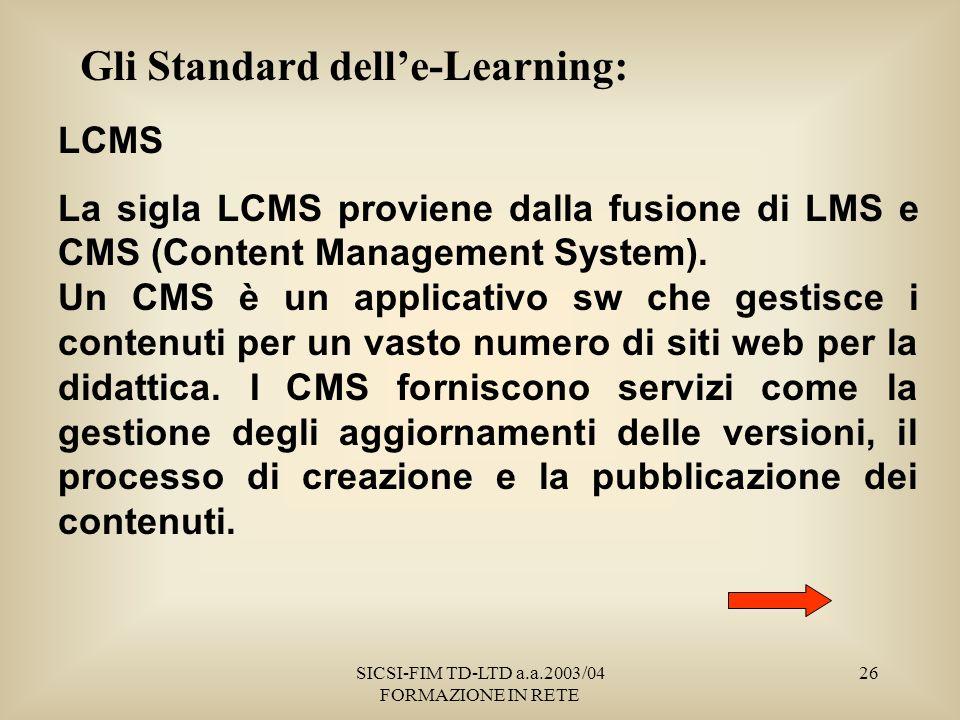 SICSI-FIM TD-LTD a.a.2003/04 FORMAZIONE IN RETE 26 Gli Standard delle-Learning: LCMS La sigla LCMS proviene dalla fusione di LMS e CMS (Content Management System).