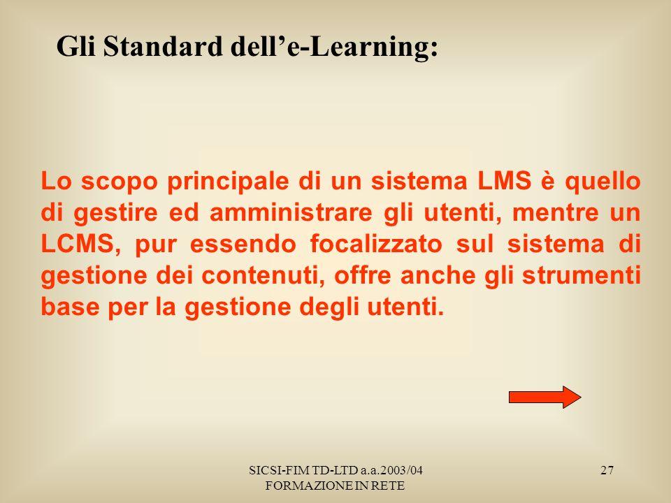 SICSI-FIM TD-LTD a.a.2003/04 FORMAZIONE IN RETE 27 Gli Standard delle-Learning: Lo scopo principale di un sistema LMS è quello di gestire ed amministrare gli utenti, mentre un LCMS, pur essendo focalizzato sul sistema di gestione dei contenuti, offre anche gli strumenti base per la gestione degli utenti.