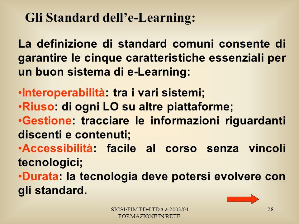 SICSI-FIM TD-LTD a.a.2003/04 FORMAZIONE IN RETE 28 Gli Standard delle-Learning: La definizione di standard comuni consente di garantire le cinque caratteristiche essenziali per un buon sistema di e-Learning: Interoperabilità: tra i vari sistemi; Riuso: di ogni LO su altre piattaforme; Gestione: tracciare le informazioni riguardanti discenti e contenuti; Accessibilità: facile al corso senza vincoli tecnologici; Durata: la tecnologia deve potersi evolvere con gli standard.