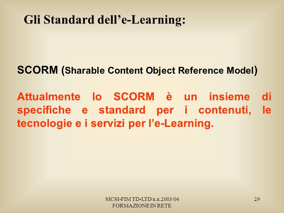 SICSI-FIM TD-LTD a.a.2003/04 FORMAZIONE IN RETE 29 Gli Standard delle-Learning: SCORM ( Sharable Content Object Reference Model ) Attualmente lo SCORM è un insieme di specifiche e standard per i contenuti, le tecnologie e i servizi per le-Learning.